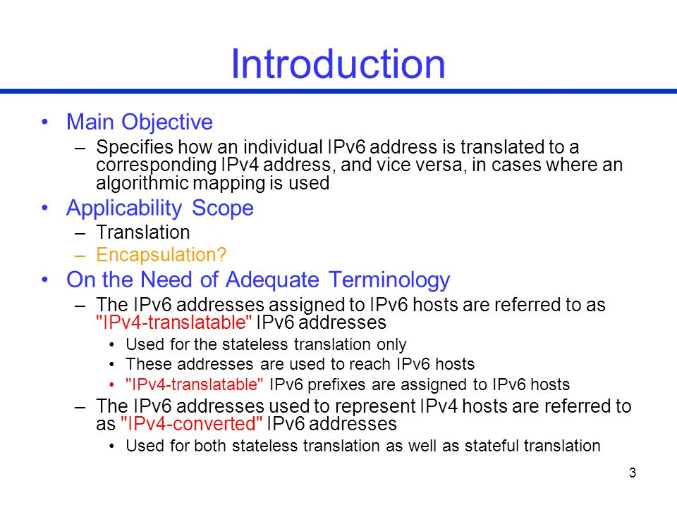 3 Introduction Main Objective –Specifies how an individual IPv6 address is translated to a corresponding IPv4 address, and vice versa, in cases where