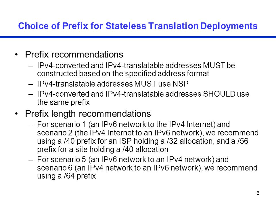6 Choice of Prefix for Stateless Translation Deployments Prefix recommendations –IPv4-converted and IPv4-translatable addresses MUST be constructed ba