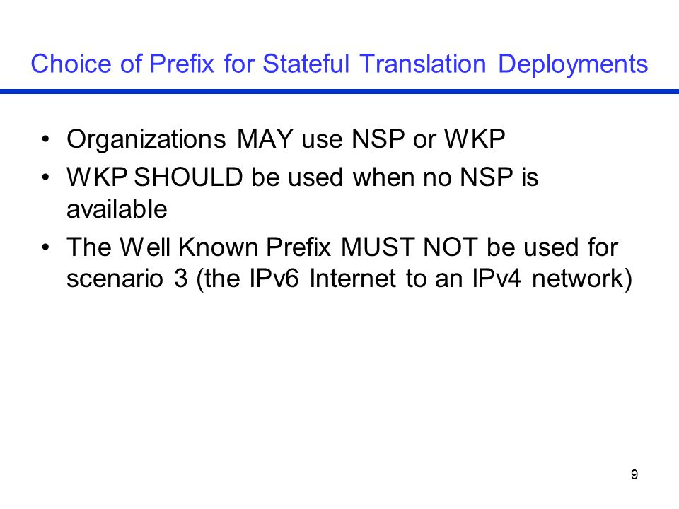 9 Choice of Prefix for Stateful Translation Deployments Organizations MAY use NSP or WKP WKP SHOULD be used when no NSP is available The Well Known Prefix MUST NOT be used for scenario 3 (the IPv6 Internet to an IPv4 network)