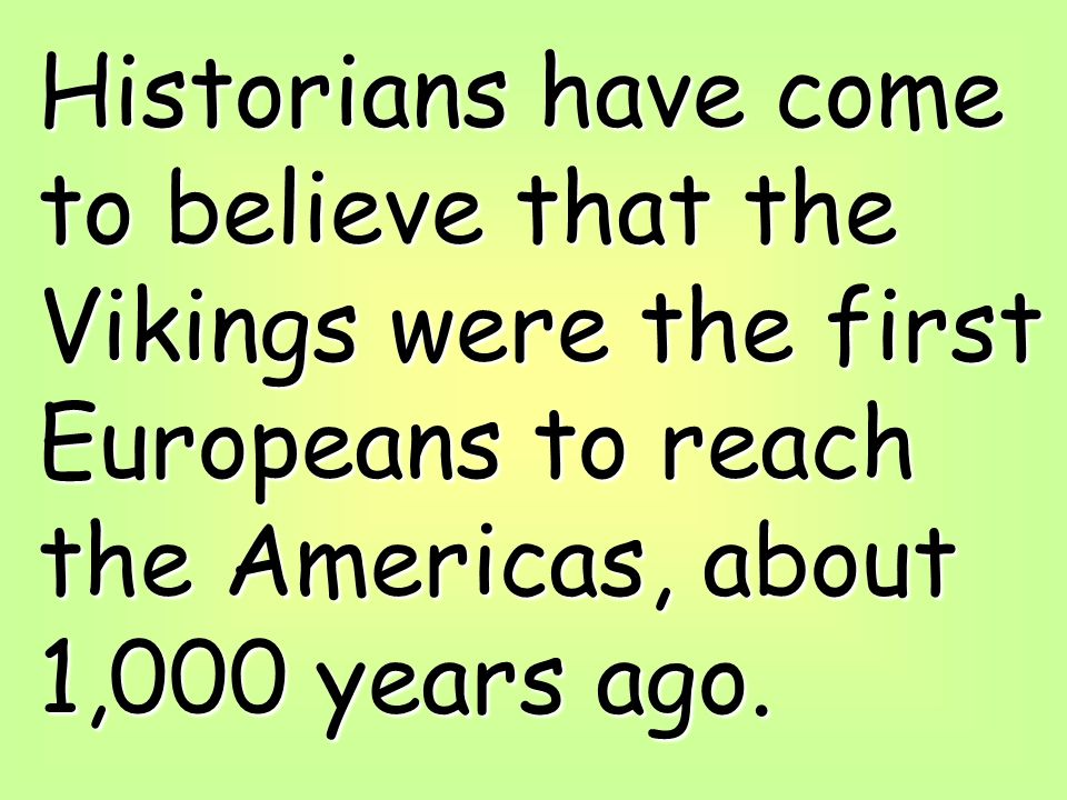 Historians have come to believe that the Vikings were the first Europeans to reach the Americas, about 1,000 years ago.