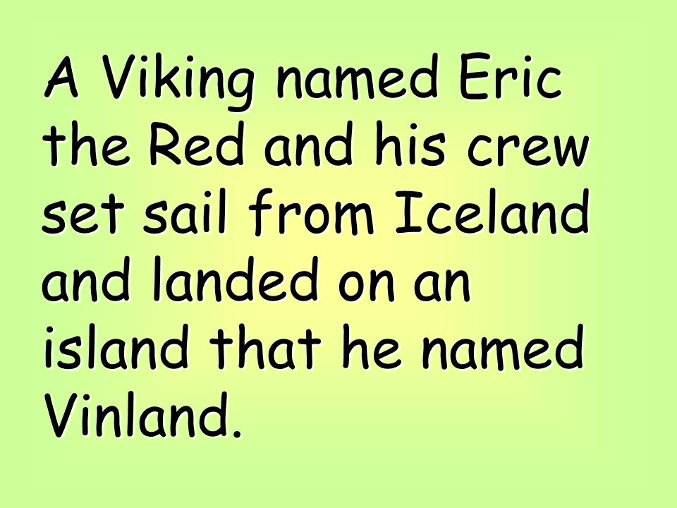 A Viking named Eric the Red and his crew set sail from Iceland and landed on an island that he named Vinland.