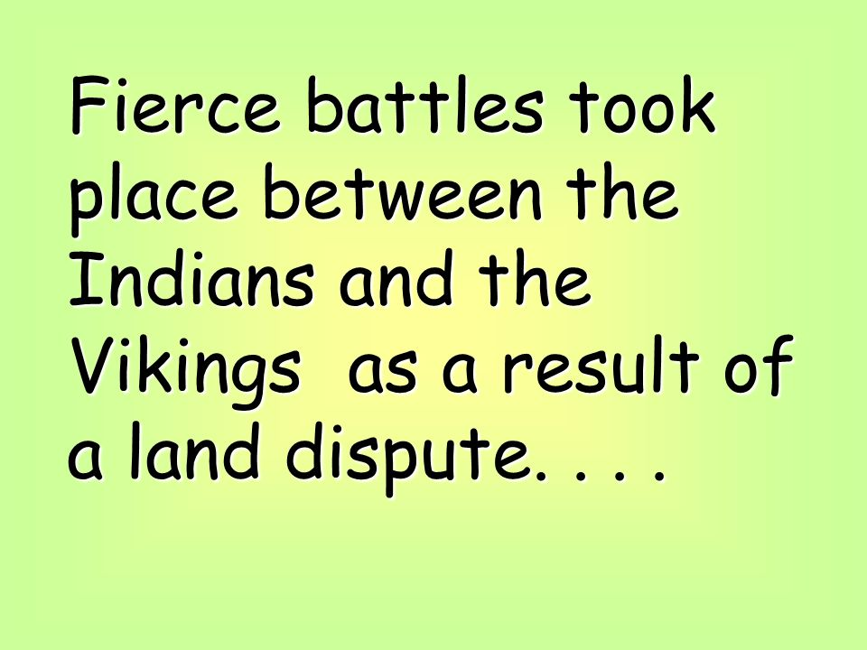 Fierce battles took place between the Indians and the Vikings as a result of a land dispute....