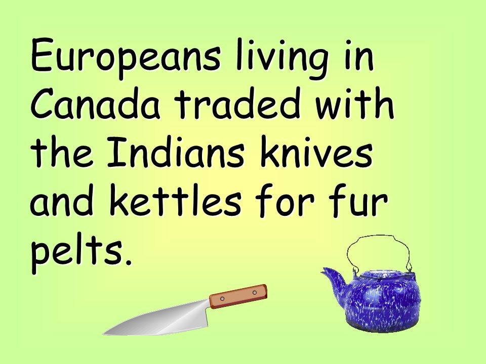 Europeans living in Canada traded with the Indians knives and kettles for fur pelts.
