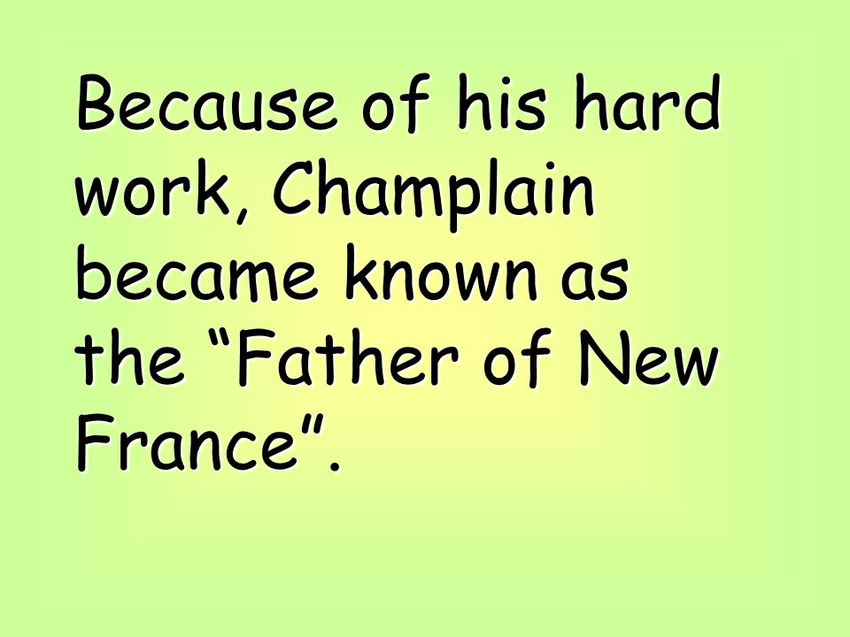Because of his hard work, Champlain became known as the Father of New France.