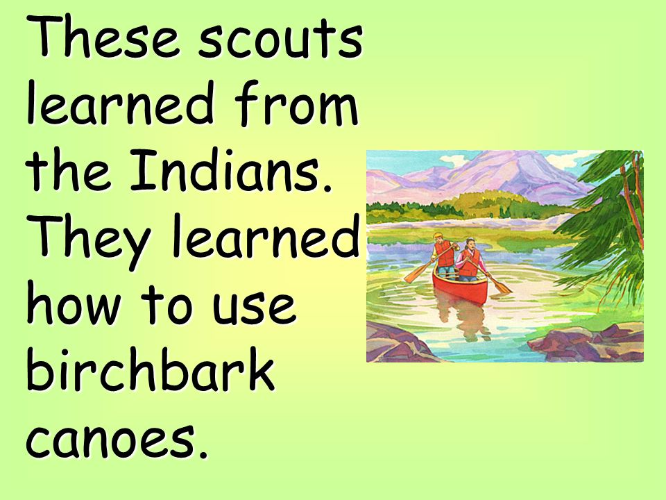 These scouts learned from the Indians. They learned how to use birchbark canoes.