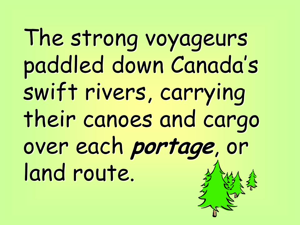 The strong voyageurs paddled down Canadas swift rivers, carrying their canoes and cargo over each portage, or land route.