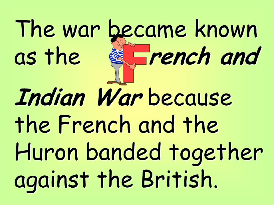 The war became known as the rench and Indian War because the French and the Huron banded together against the British.