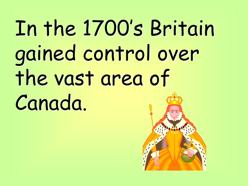 In the 1700s Britain gained control over the vast area of Canada.