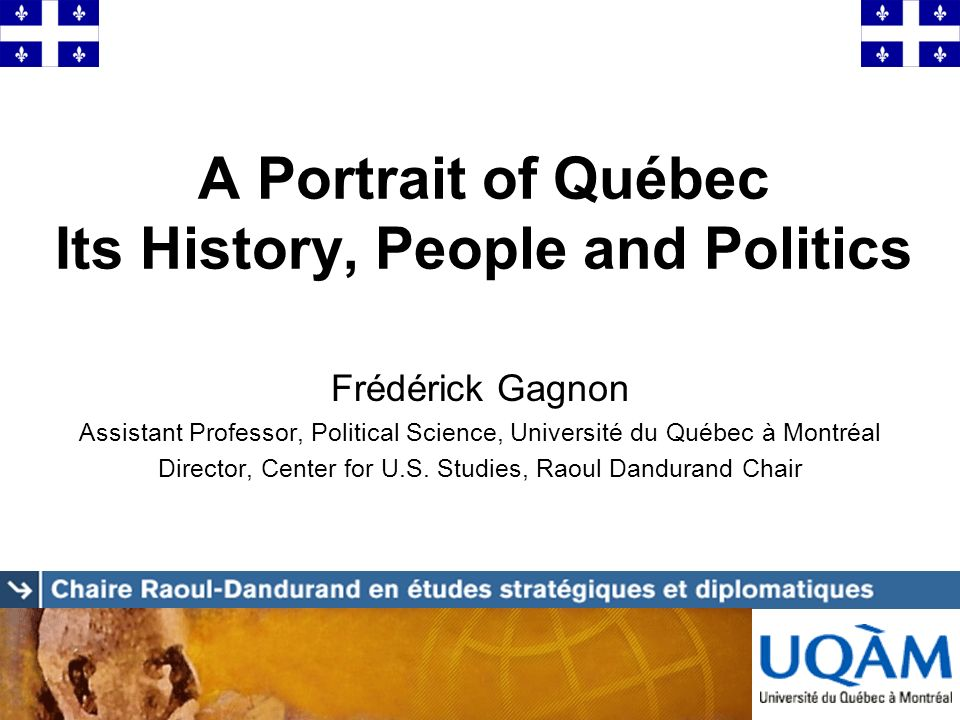 A Portrait of Québec Its History, People and Politics Frédérick Gagnon Assistant Professor, Political Science, Université du Québec à Montréal Directo