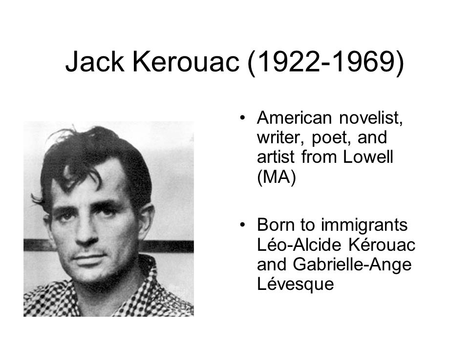 Jack Kerouac (1922-1969) American novelist, writer, poet, and artist from Lowell (MA) Born to immigrants Léo-Alcide Kérouac and Gabrielle-Ange Lévesqu