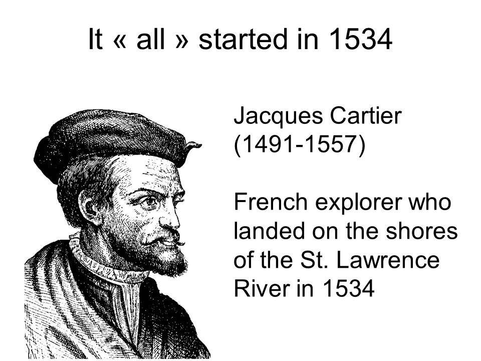 It « all » started in 1534 Jacques Cartier (1491-1557) French explorer who landed on the shores of the St. Lawrence River in 1534