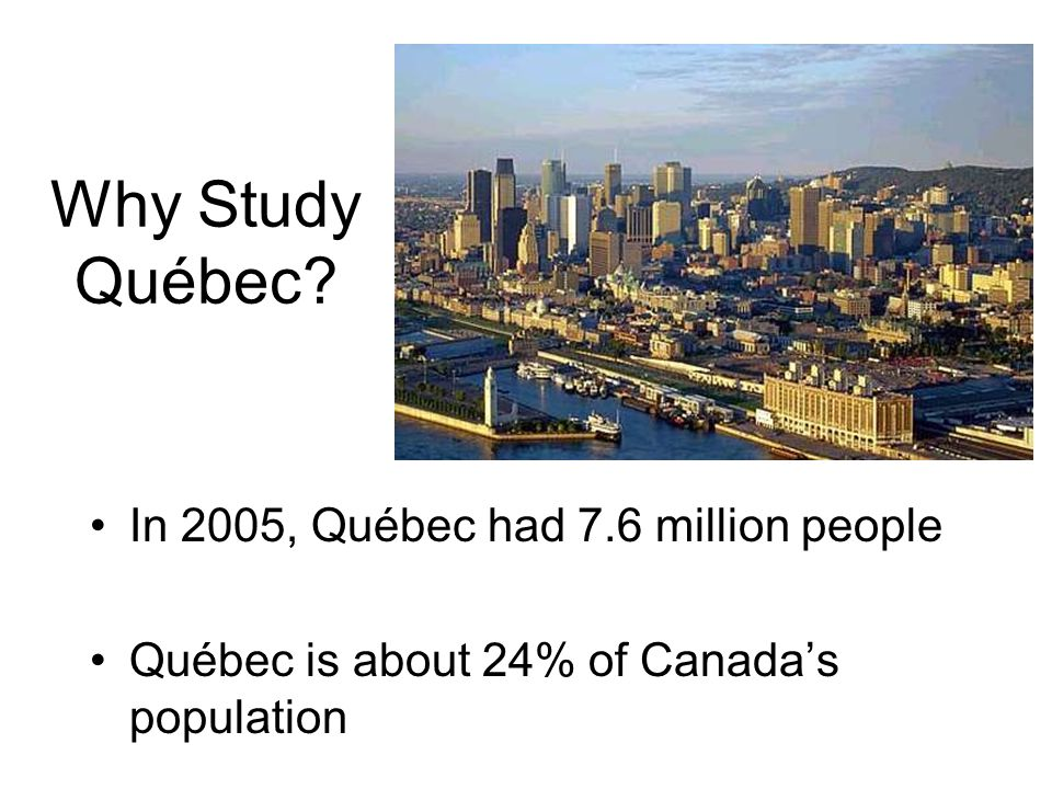Why Study Québec? In 2005, Québec had 7.6 million people Québec is about 24% of Canadas population