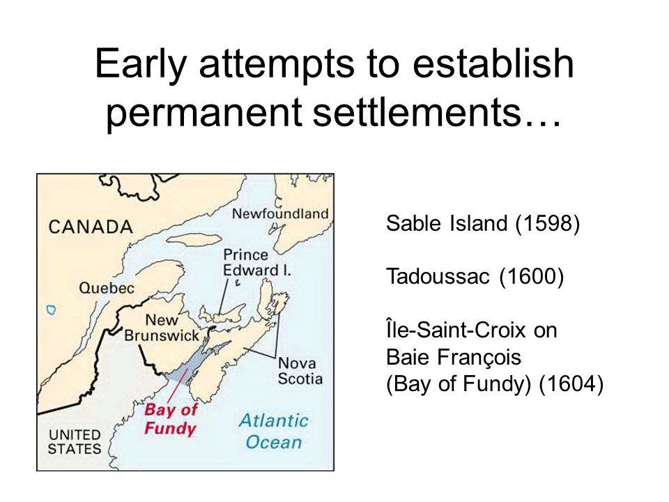 Early attempts to establish permanent settlements… Sable Island (1598) Tadoussac (1600) Île-Saint-Croix on Baie François (Bay of Fundy) (1604)