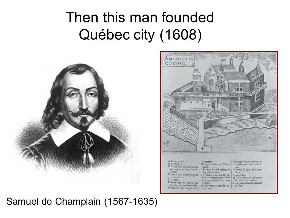 Then this man founded Québec city (1608) Samuel de Champlain (1567-1635)
