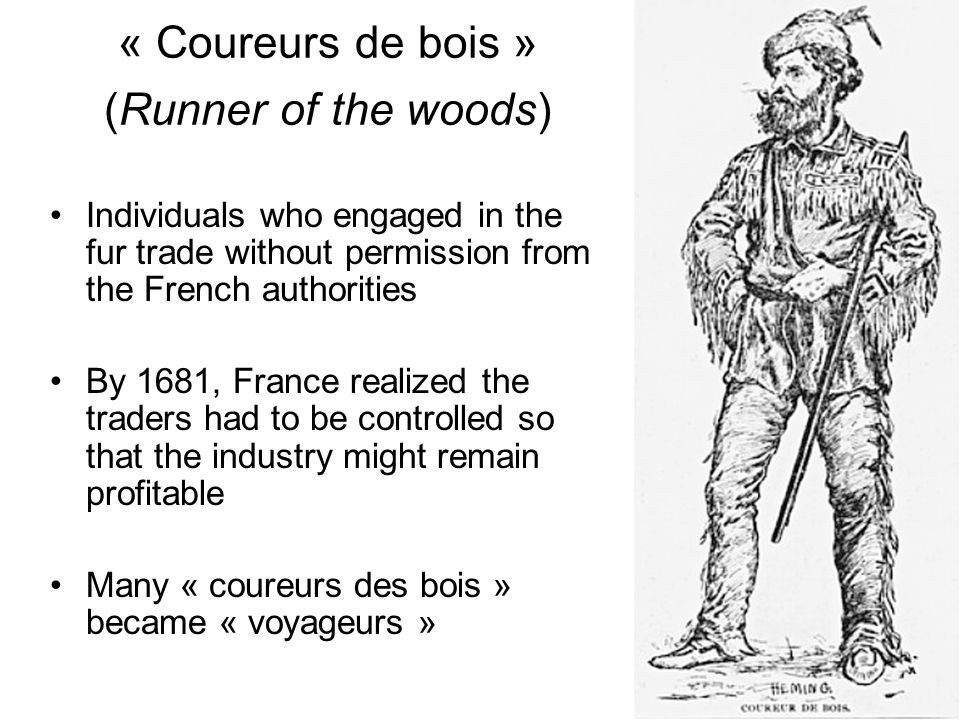 « Coureurs de bois » (Runner of the woods) Individuals who engaged in the fur trade without permission from the French authorities By 1681, France rea
