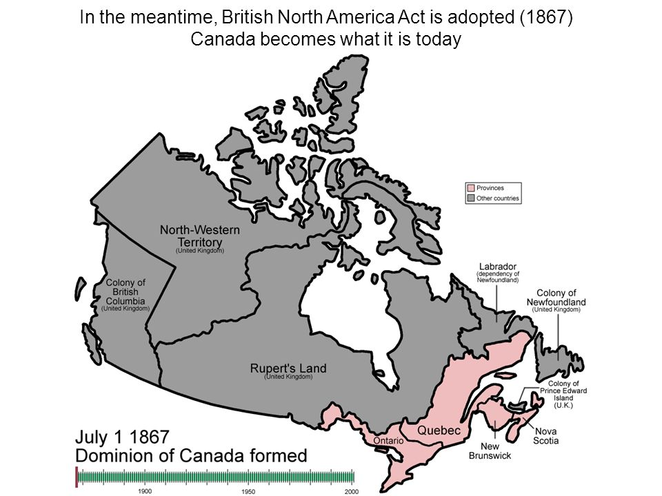 In the meantime, British North America Act is adopted (1867) Canada becomes what it is today