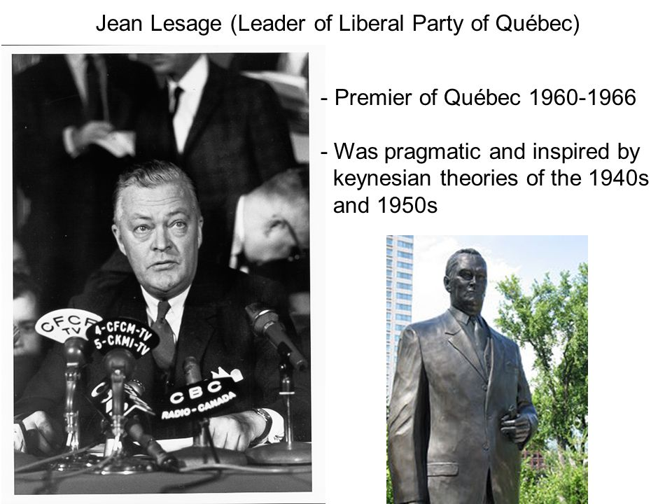 Jean Lesage (Leader of Liberal Party of Québec) - Premier of Québec 1960-1966 - Was pragmatic and inspired by keynesian theories of the 1940s and 1950