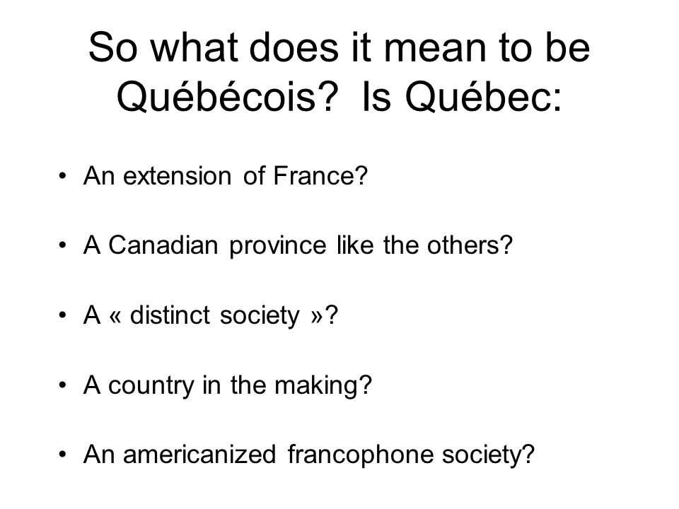 So what does it mean to be Québécois? Is Québec: An extension of France? A Canadian province like the others? A « distinct society »? A country in the