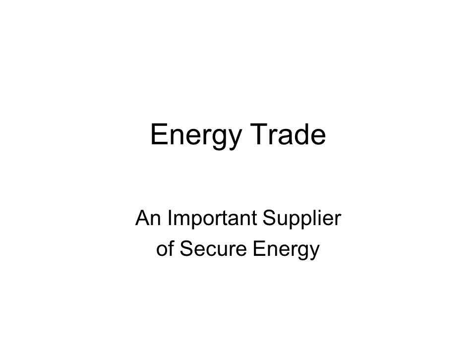 Energy Trade An Important Supplier of Secure Energy