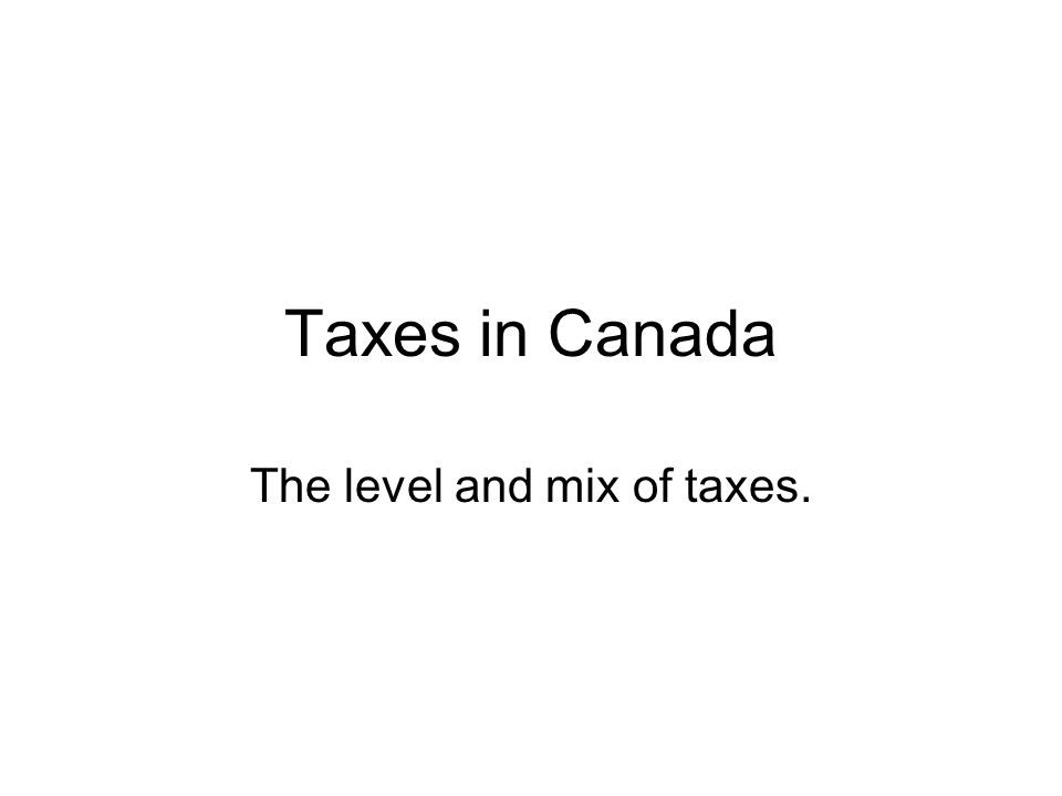 Taxes in Canada The level and mix of taxes.