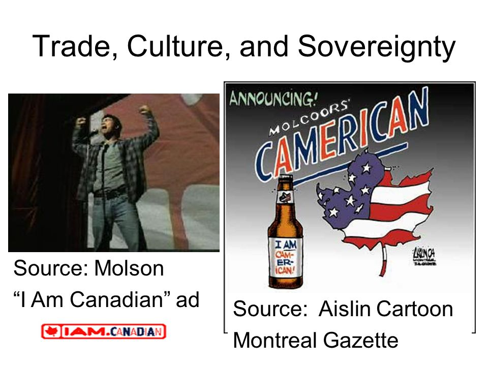 Trade, Culture, and Sovereignty Source: Aislin Cartoon Montreal Gazette Source: Molson I Am Canadian ad