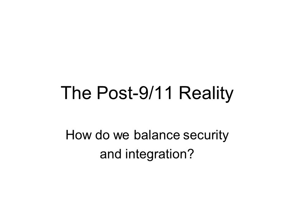The Post-9/11 Reality How do we balance security and integration