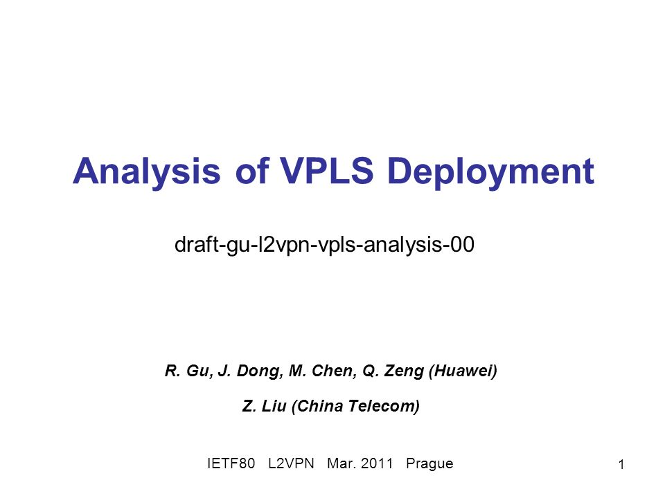 1 Analysis of VPLS Deployment R. Gu, J. Dong, M. Chen, Q. Zeng (Huawei) Z. Liu (China Telecom) IETF80 L2VPN Mar. 2011 Prague draft-gu-l2vpn-vpls-analy