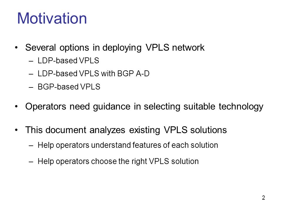 2 Several options in deploying VPLS network –LDP-based VPLS –LDP-based VPLS with BGP A-D –BGP-based VPLS Operators need guidance in selecting suitable