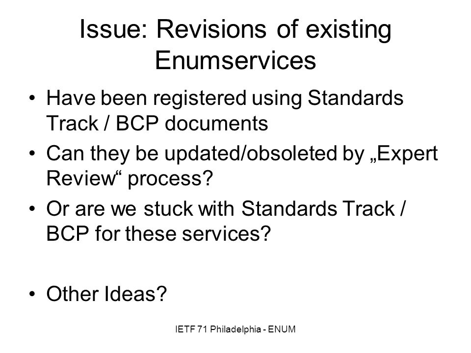 IETF 71 Philadelphia - ENUM Issue: Revisions of existing Enumservices Have been registered using Standards Track / BCP documents Can they be updated/o