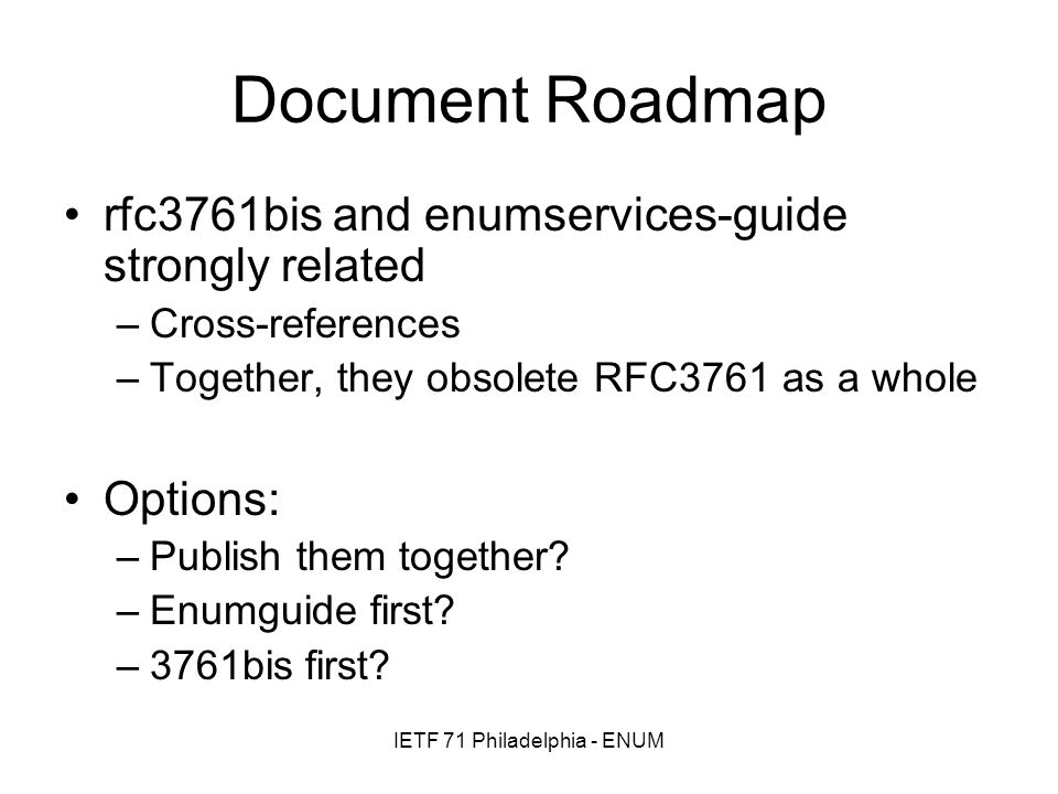 IETF 71 Philadelphia - ENUM Document Roadmap rfc3761bis and enumservices-guide strongly related –Cross-references –Together, they obsolete RFC3761 as a whole Options: –Publish them together.