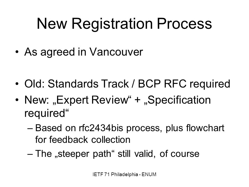 IETF 71 Philadelphia - ENUM New Registration Process As agreed in Vancouver Old: Standards Track / BCP RFC required New: Expert Review + Specification required –Based on rfc2434bis process, plus flowchart for feedback collection –The steeper path still valid, of course