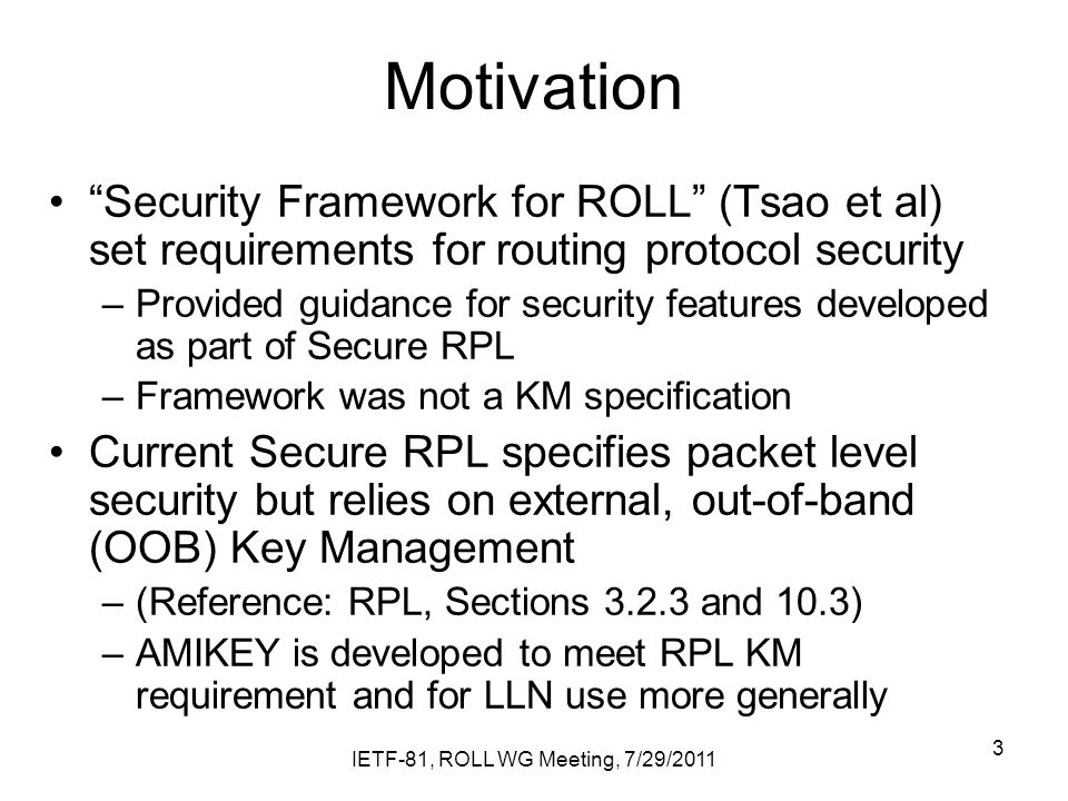 Motivation Security Framework for ROLL (Tsao et al) set requirements for routing protocol security –Provided guidance for security features developed as part of Secure RPL –Framework was not a KM specification Current Secure RPL specifies packet level security but relies on external, out-of-band (OOB) Key Management –(Reference: RPL, Sections and 10.3) –AMIKEY is developed to meet RPL KM requirement and for LLN use more generally IETF-81, ROLL WG Meeting, 7/29/2011 3