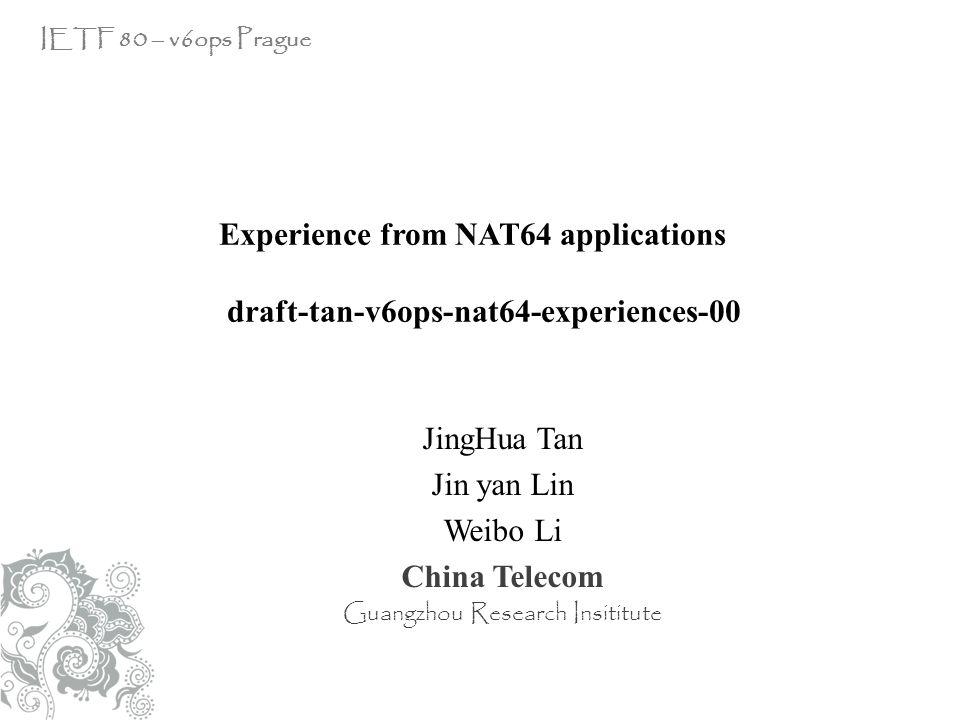 JingHua Tan Jin yan Lin Weibo Li China Telecom Guangzhou Research Insititute IETF 80 – v6ops Prague Experience from NAT64 applications draft-tan-v6ops-nat64-experiences-00