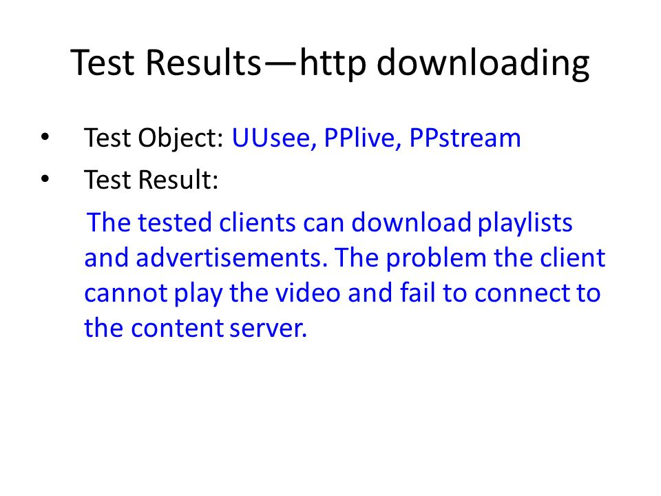 Test Resultshttp downloading Test Object: UUsee, PPlive, PPstream Test Result: The tested clients can download playlists and advertisements.