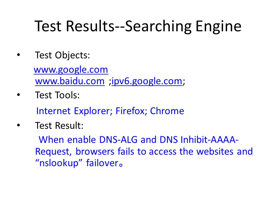 Test Results--Searching Engine Test Objects: www.google.com www.baidu.com ;ipv6.google.com;www.google.com www.baidu.comipv6.google.com Test Tools: Internet Explorer; Firefox; Chrome Test Result: When enable DNS-ALG and DNS Inhibit-AAAA- Request, browsers fails to access the websites and nslookup failover