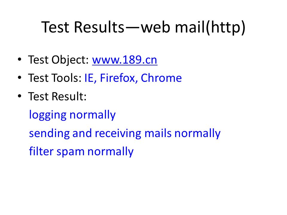 Test Resultsweb mail(http) Test Object: www.189.cnwww.189.cn Test Tools: IE, Firefox, Chrome Test Result: logging normally sending and receiving mails normally filter spam normally