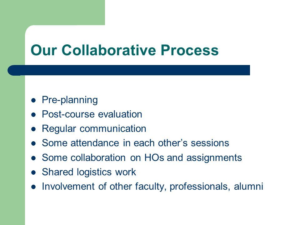 Our Collaborative Process Pre-planning Post-course evaluation Regular communication Some attendance in each others sessions Some collaboration on HOs and assignments Shared logistics work Involvement of other faculty, professionals, alumni