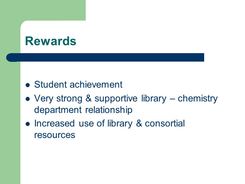 Rewards Student achievement Very strong & supportive library – chemistry department relationship Increased use of library & consortial resources