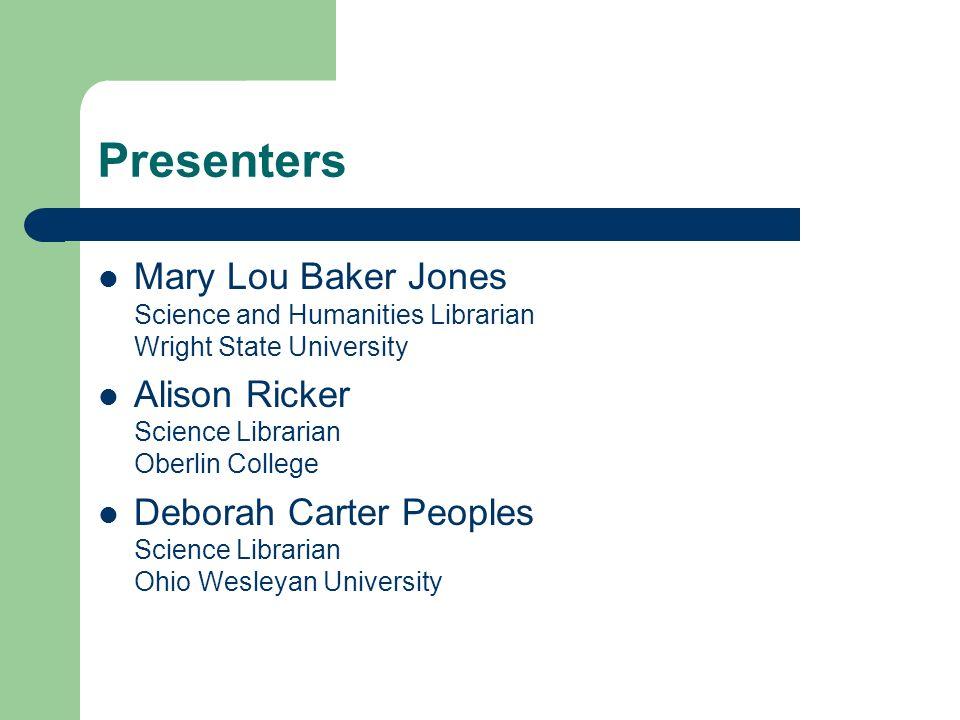 Presenters Mary Lou Baker Jones Science and Humanities Librarian Wright State University Alison Ricker Science Librarian Oberlin College Deborah Carter Peoples Science Librarian Ohio Wesleyan University
