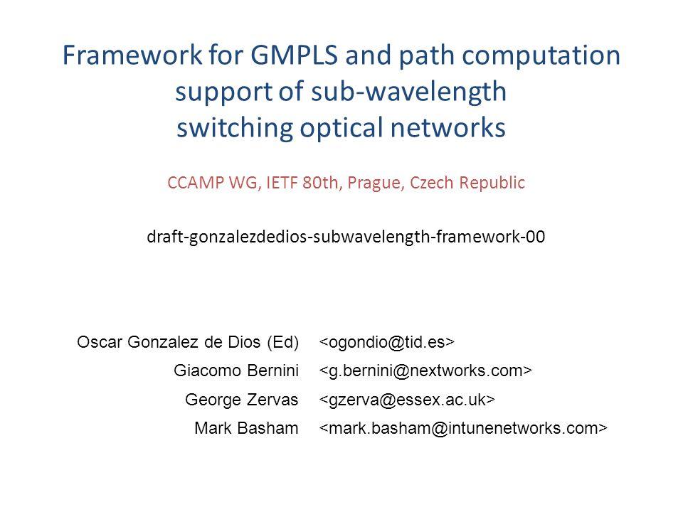 CCAMP WG, IETF 80th, Prague, Czech Republic draft-gonzalezdedios-subwavelength-framework-00 Framework for GMPLS and path computation support of sub-wa