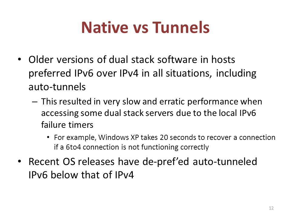 Native vs Tunnels Older versions of dual stack software in hosts preferred IPv6 over IPv4 in all situations, including auto-tunnels – This resulted in very slow and erratic performance when accessing some dual stack servers due to the local IPv6 failure timers For example, Windows XP takes 20 seconds to recover a connection if a 6to4 connection is not functioning correctly Recent OS releases have de-prefed auto-tunneled IPv6 below that of IPv4 12