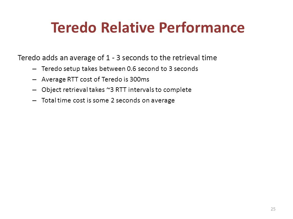 Teredo Relative Performance Teredo adds an average of 1 - 3 seconds to the retrieval time – Teredo setup takes between 0.6 second to 3 seconds – Average RTT cost of Teredo is 300ms – Object retrieval takes ~3 RTT intervals to complete – Total time cost is some 2 seconds on average 25