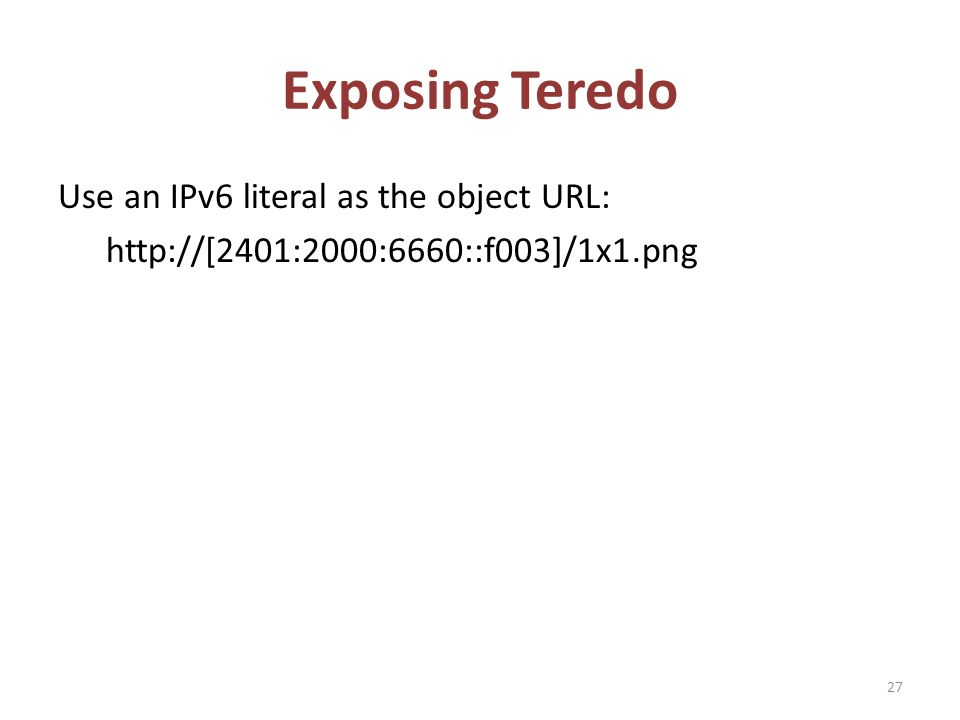 Exposing Teredo Use an IPv6 literal as the object URL: http://[2401:2000:6660::f003]/1x1.png 27