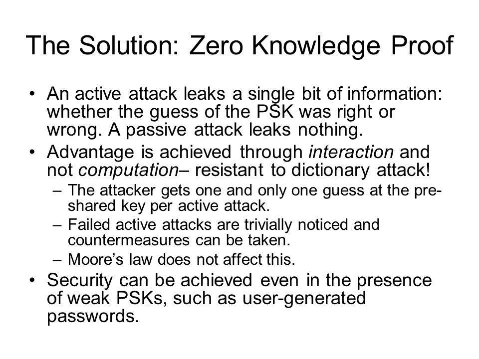 The Solution: Zero Knowledge Proof An active attack leaks a single bit of information: whether the guess of the PSK was right or wrong. A passive atta