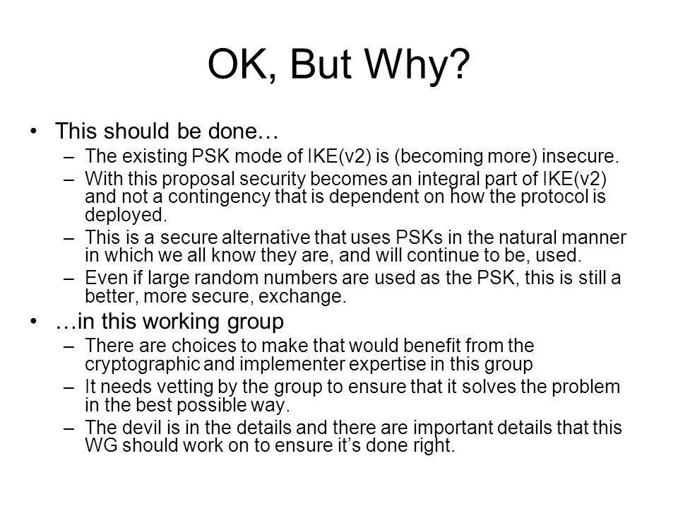 OK, But Why? This should be done… –The existing PSK mode of IKE(v2) is (becoming more) insecure. –With this proposal security becomes an integral part