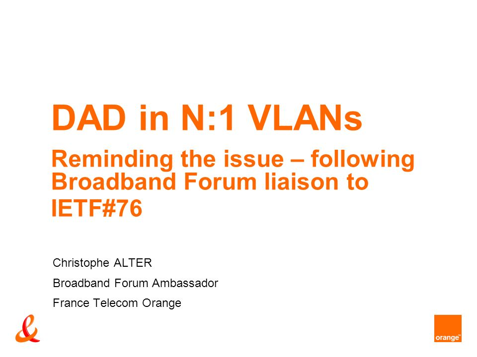 DAD in N:1 VLANs Reminding the issue – following Broadband Forum liaison to IETF#76 Christophe ALTER Broadband Forum Ambassador France Telecom Orange