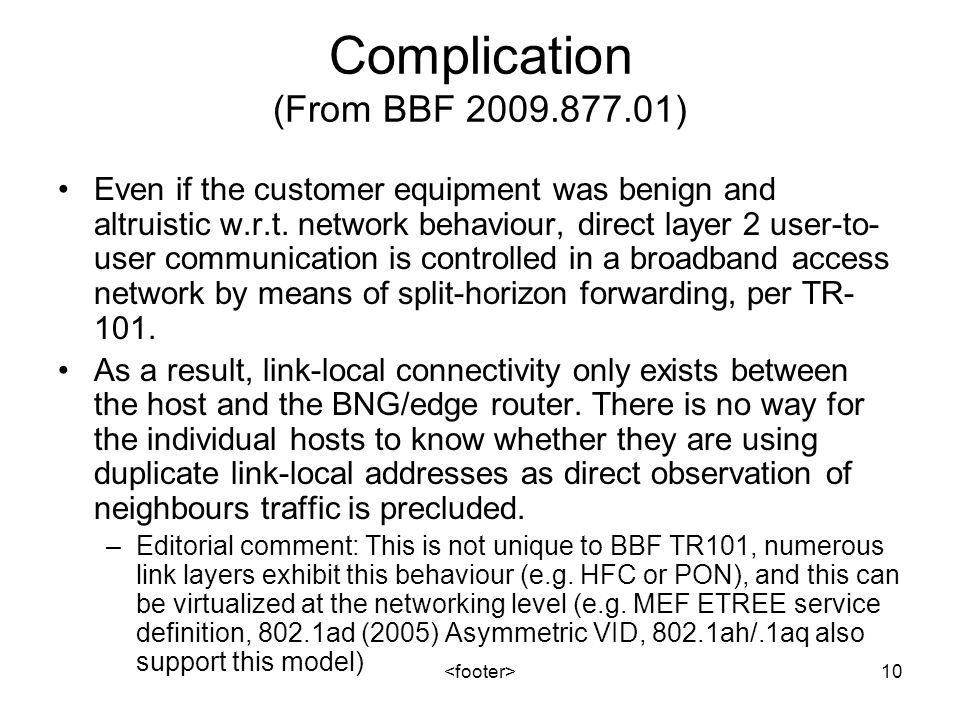 10 Complication (From BBF 2009.877.01) Even if the customer equipment was benign and altruistic w.r.t. network behaviour, direct layer 2 user-to- user