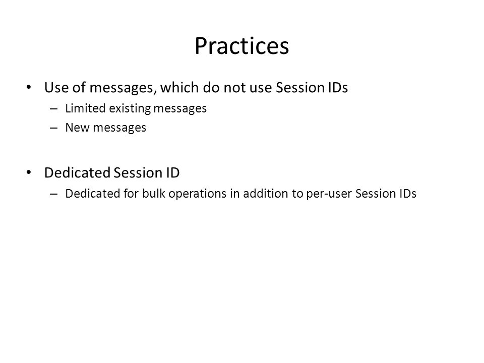 Practices Use of messages, which do not use Session IDs – Limited existing messages – New messages Dedicated Session ID – Dedicated for bulk operations in addition to per-user Session IDs