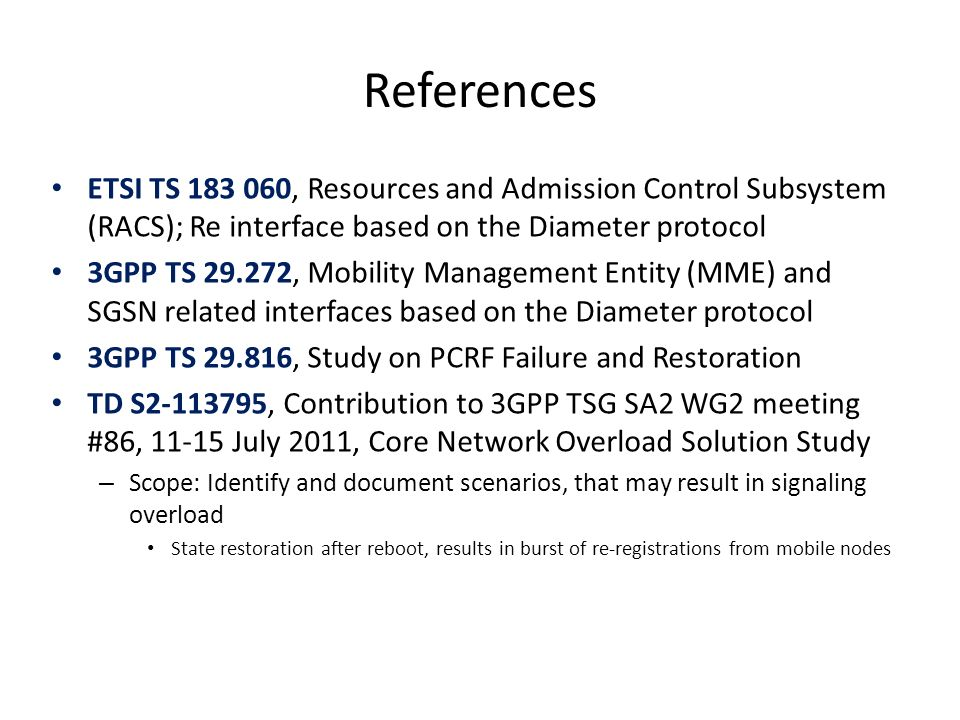 References ETSI TS 183 060, Resources and Admission Control Subsystem (RACS); Re interface based on the Diameter protocol 3GPP TS 29.272, Mobility Management Entity (MME) and SGSN related interfaces based on the Diameter protocol 3GPP TS 29.816, Study on PCRF Failure and Restoration TD S2-113795, Contribution to 3GPP TSG SA2 WG2 meeting #86, 11-15 July 2011, Core Network Overload Solution Study – Scope: Identify and document scenarios, that may result in signaling overload State restoration after reboot, results in burst of re-registrations from mobile nodes