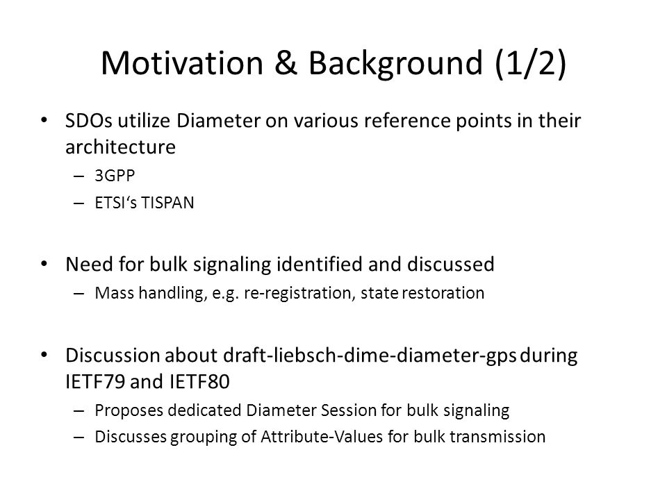 Motivation & Background (1/2) SDOs utilize Diameter on various reference points in their architecture – 3GPP – ETSIs TISPAN Need for bulk signaling identified and discussed – Mass handling, e.g.